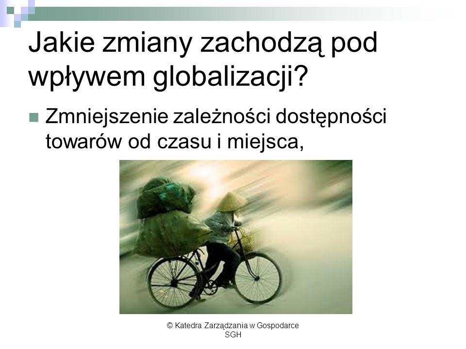 Jakie zmiany zachodzą pod wpływem globalizacji? Zmniejszenie zależności dostępności towarów od czasu i miejsca, © Katedra Zarządzania w Gospodarce SGH