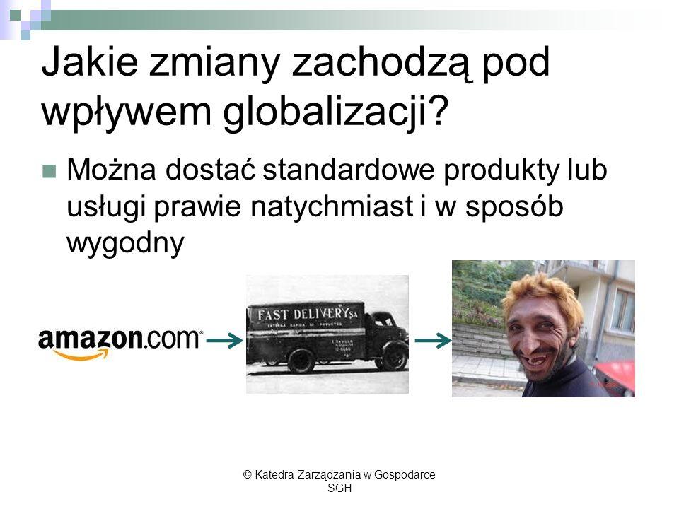 Jakie zmiany zachodzą pod wpływem globalizacji? Można dostać standardowe produkty lub usługi prawie natychmiast i w sposób wygodny © Katedra Zarządzan