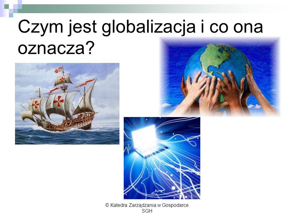 Czym jest globalizacja i co ona oznacza? © Katedra Zarządzania w Gospodarce SGH