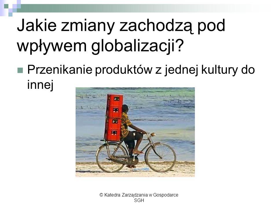 Jakie zmiany zachodzą pod wpływem globalizacji? Przenikanie produktów z jednej kultury do innej © Katedra Zarządzania w Gospodarce SGH