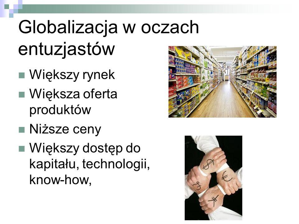 Globalizacja w oczach entuzjastów Większy rynek Większa oferta produktów Niższe ceny Większy dostęp do kapitału, technologii, know-how,