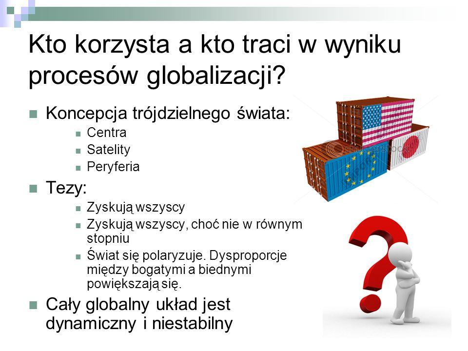 Kto korzysta a kto traci w wyniku procesów globalizacji? Koncepcja trójdzielnego świata: Centra Satelity Peryferia Tezy: Zyskują wszyscy Zyskują wszys