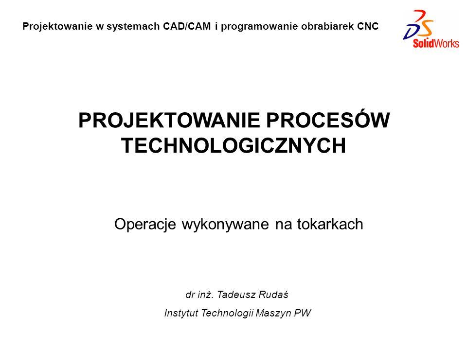 Projektowanie w systemach CAD/CAM i programowanie obrabiarek CNC Operacje wykonywane na tokarkach PROJEKTOWANIE PROCESÓW TECHNOLOGICZNYCH dr inż. Tade
