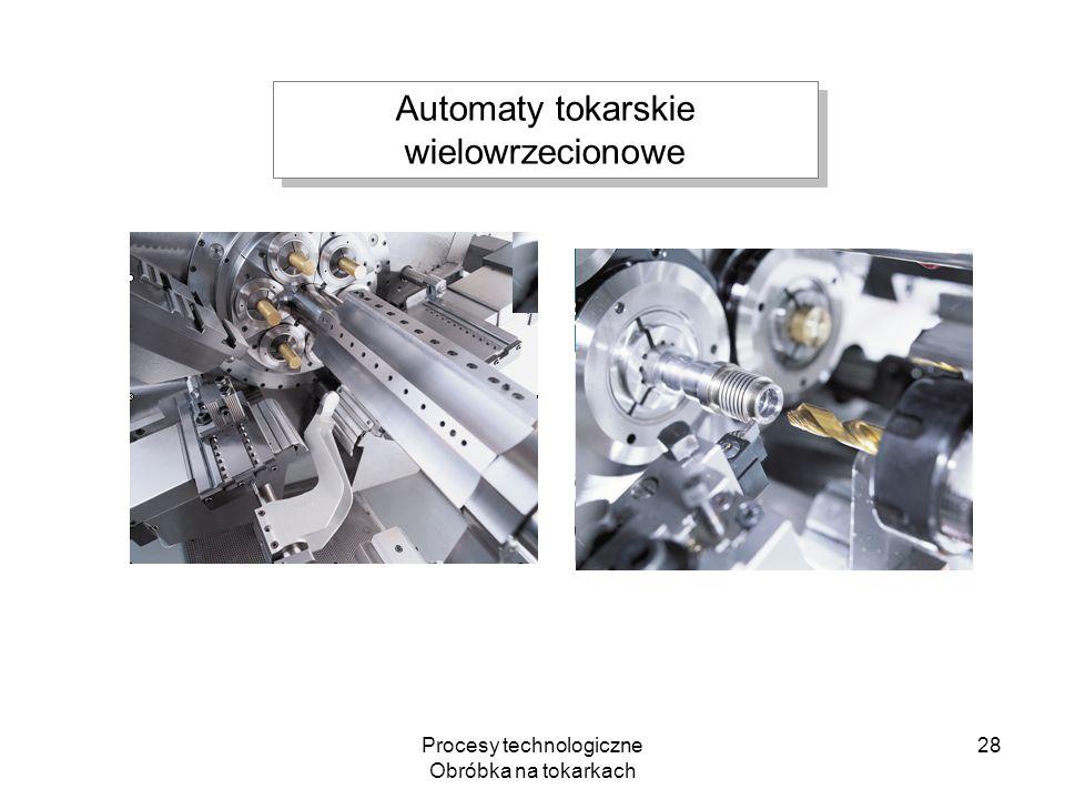 Procesy technologiczne Obróbka na tokarkach 28 Automaty tokarskie wielowrzecionowe