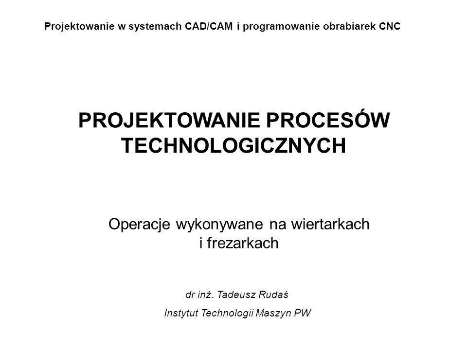 Projektowanie w systemach CAD/CAM i programowanie obrabiarek CNC Operacje wykonywane na wiertarkach i frezarkach PROJEKTOWANIE PROCESÓW TECHNOLOGICZNYCH dr inż.