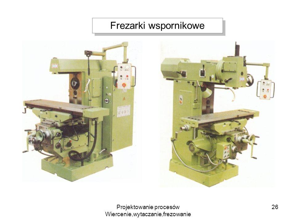 Projektowanie procesów Wiercenie,wytaczanie,frezowanie 26 Frezarki wspornikowe