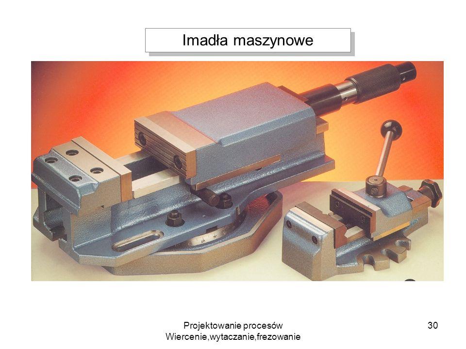 Projektowanie procesów Wiercenie,wytaczanie,frezowanie 30 Imadła maszynowe