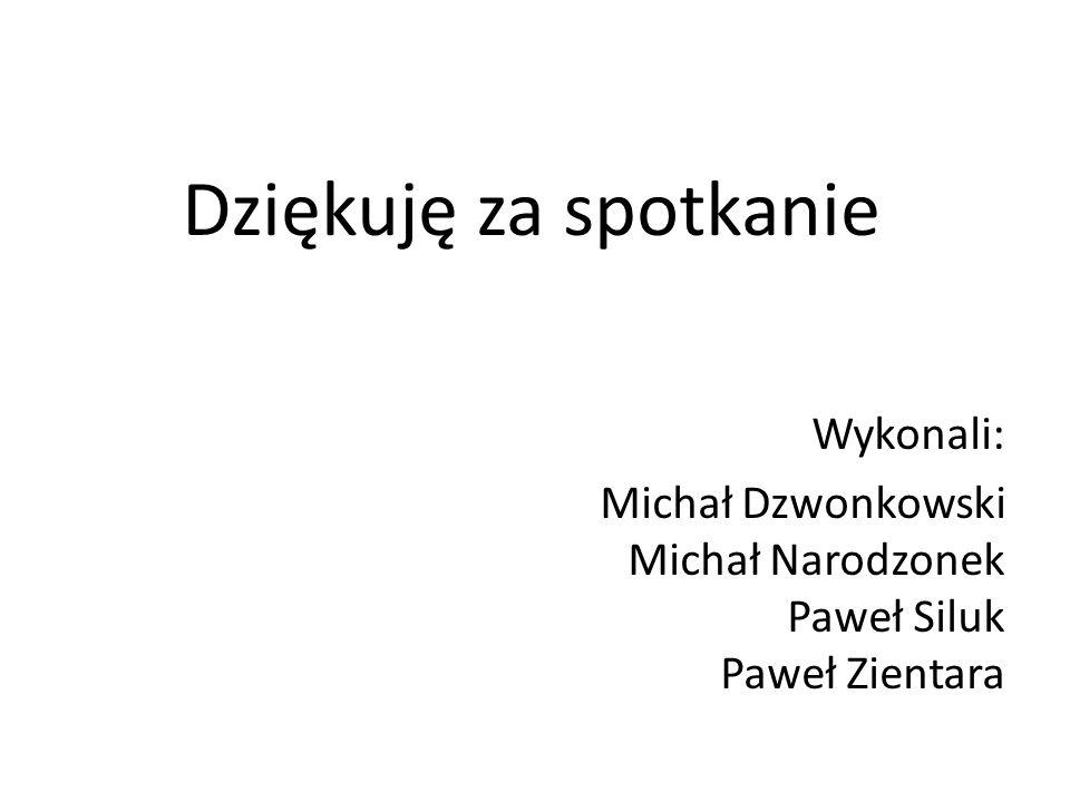 Dziękuję za spotkanie Wykonali: Michał Dzwonkowski Michał Narodzonek Paweł Siluk Paweł Zientara