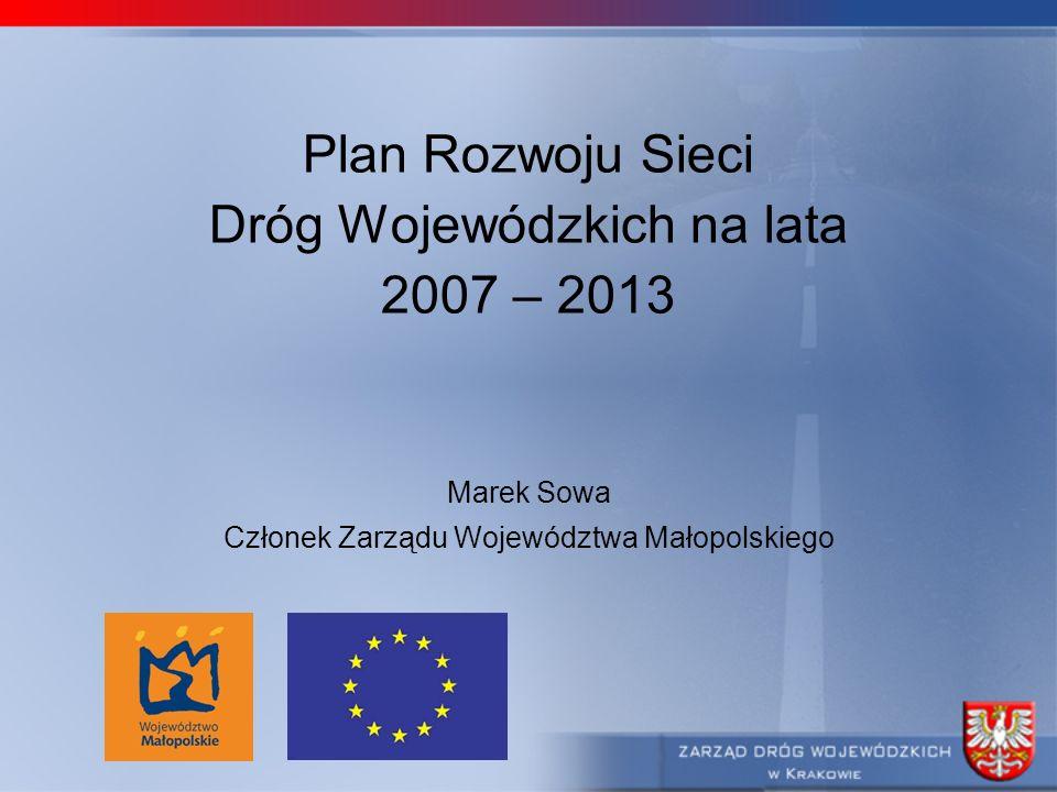 Plan Rozwoju Sieci Dróg Wojewódzkich na lata 2007 – 2013 Marek Sowa Członek Zarządu Województwa Małopolskiego