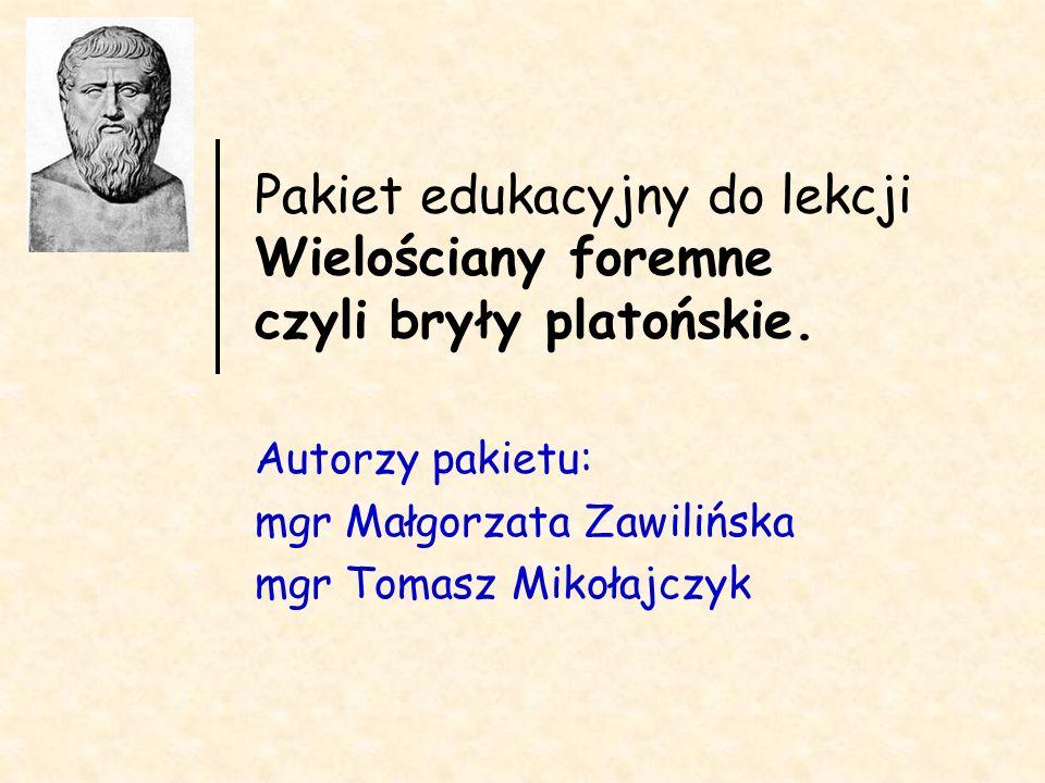 Pakiet edukacyjny do lekcji Wielościany foremne czyli bryły platońskie. Autorzy pakietu: mgr Małgorzata Zawilińska mgr Tomasz Mikołajczyk