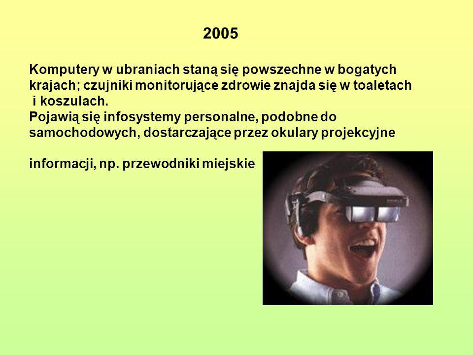 2005 Komputery w ubraniach staną się powszechne w bogatych krajach; czujniki monitorujące zdrowie znajda się w toaletach i koszulach. Pojawią się info