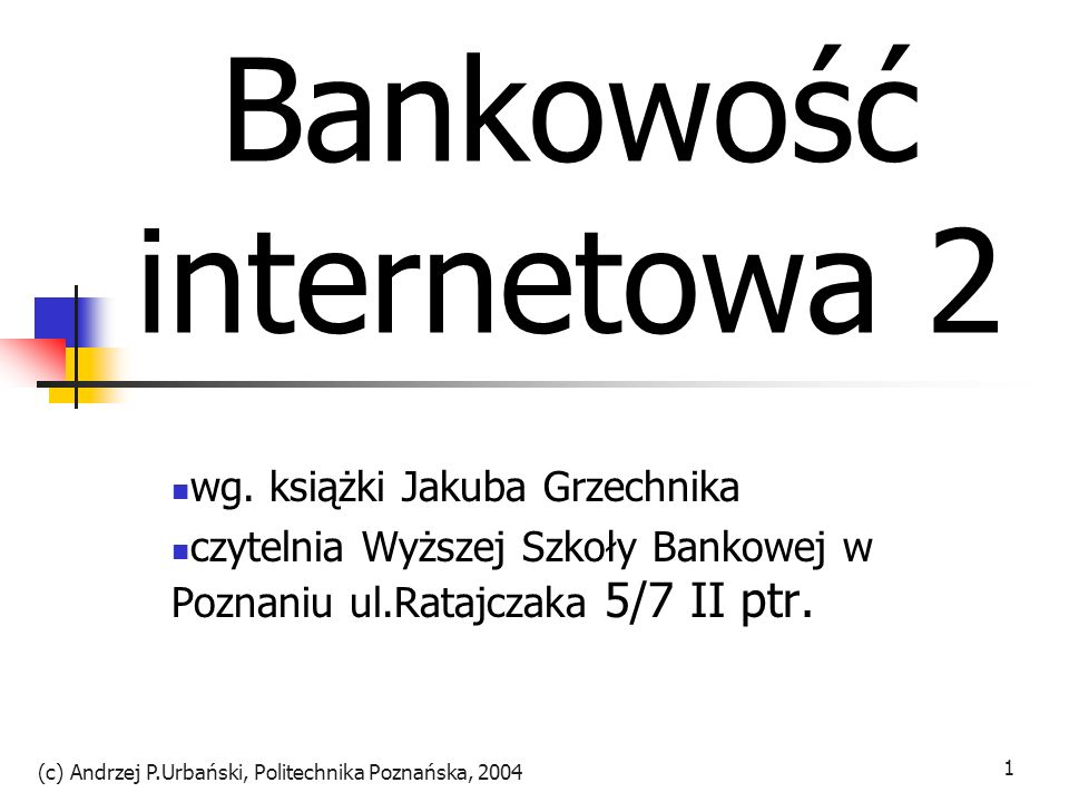 (c) Andrzej P.Urbański, Politechnika Poznańska, 2004 1 Bankowość internetowa 2 wg. książki Jakuba Grzechnika czytelnia Wyższej Szkoły Bankowej w Pozna