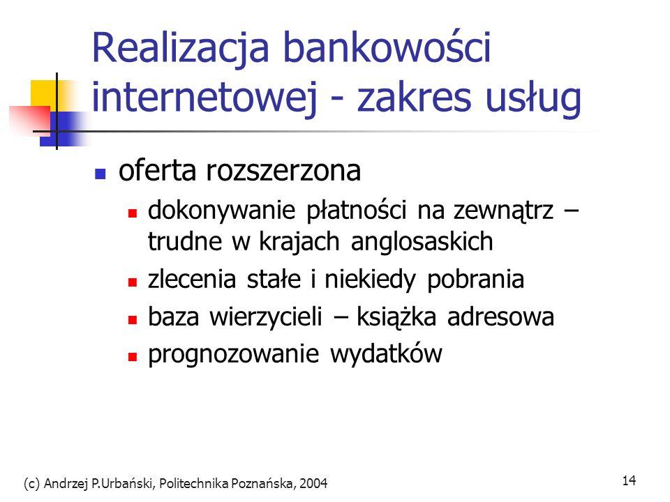 (c) Andrzej P.Urbański, Politechnika Poznańska, 2004 15 Realizacja bankowości internetowej - zakres usług oferta zaawansowana wyjście poza usługi tradycyjnych oddziałów aktualna informacja sprzedaż produktów innych firm personalizacja