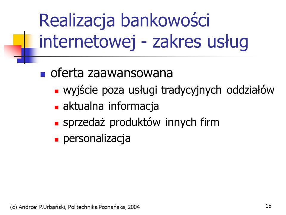 (c) Andrzej P.Urbański, Politechnika Poznańska, 2004 16 Przyszłościowe produkty dostęp przez telefon komórkowy doradztwo on-line: chatroom, voice, wizja Secure Electronic Transaction: europay, VISA, IBM – certyfikaty klientów e-cash rozwiązania programowe i sprzętowe