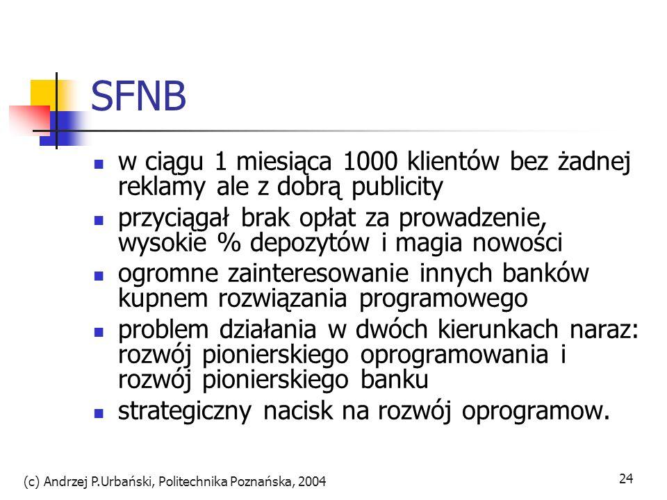 (c) Andrzej P.Urbański, Politechnika Poznańska, 2004 25 SFNB aby uzyskać kapitał połączyli SecureWare, SFNB i związaną z nim firmę programistyczną Five Paces a 25% akcji zaoferowali 3 strategicznym inwestorom bankowym oraz udana oferta publiczna SNFB zajmował się bankowością a ściśle z nim związana spółka Security First Technologies rozwijała oprogramowanie bankowe w ciągu 1 roku bank nadal nie prowadził kampanii reklamowej a klientów przybywało X1996(10tys.,41mlnUSD) decyzja o otwarciu filii w Atlancie i na Florydzie: darmowe bankomaty, skrytki bankowe, porady, stan kont itp..