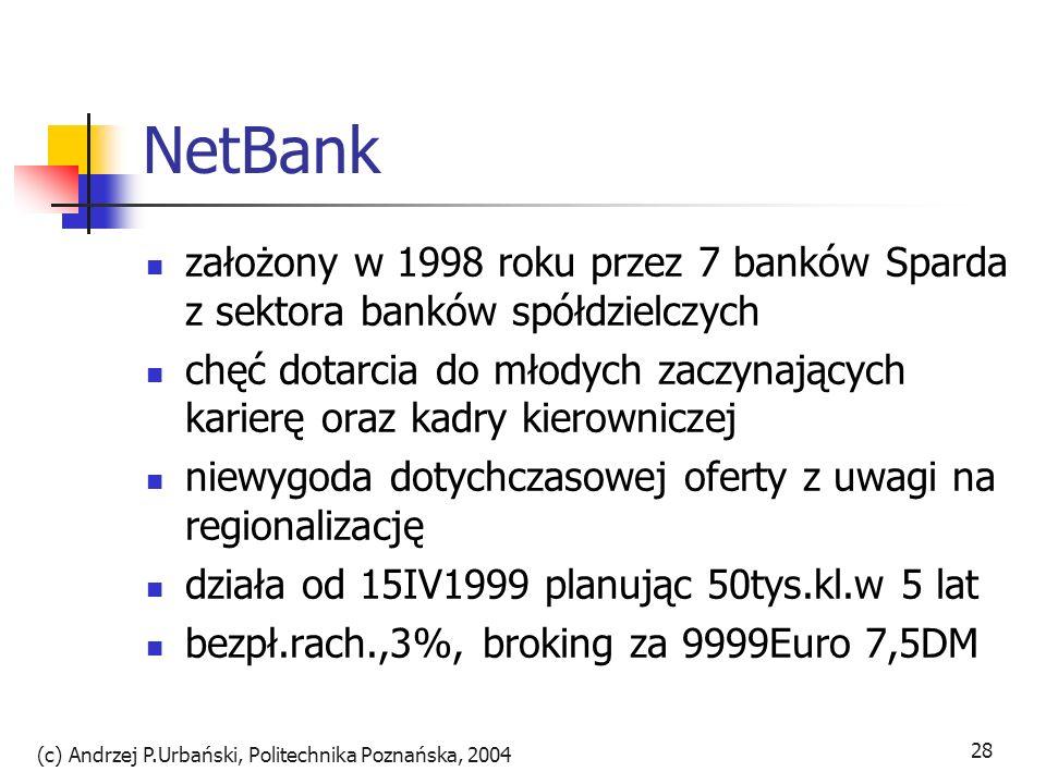 (c) Andrzej P.Urbański, Politechnika Poznańska, 2004 29 NetBank skupianie się wyłącznie na Internecie Intensywne korzystanie z outsorcingu serwisów inf., książki, płyty czy podróże systemy indywidualizujące serwis WWW przez użtkownika one-to-one marketing zakupiony Broadvision pozwala każdemu łatwo określić jakie informacje będą zamieszczane na stronie wejściowej WWW z automatyczną aktualizacją i dopasowaniem reklam wirtualny doradca Nick Netgic doradza klientom przy transakcjach.