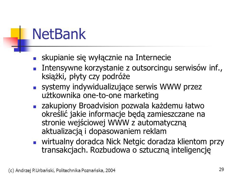 (c) Andrzej P.Urbański, Politechnika Poznańska, 2004 30 Idea banku wirtualnego główny zasób to marka i front-end(WWW) w rzeczywistości produkty innych firm finansowy supermarket, system ekspercki wybierający najlepsze z rnku pod własną marką sprawność dzięki niematerialnej naturze produktów finansowych powiązania mogą być ad hoc zmieniane personalizując ofertę