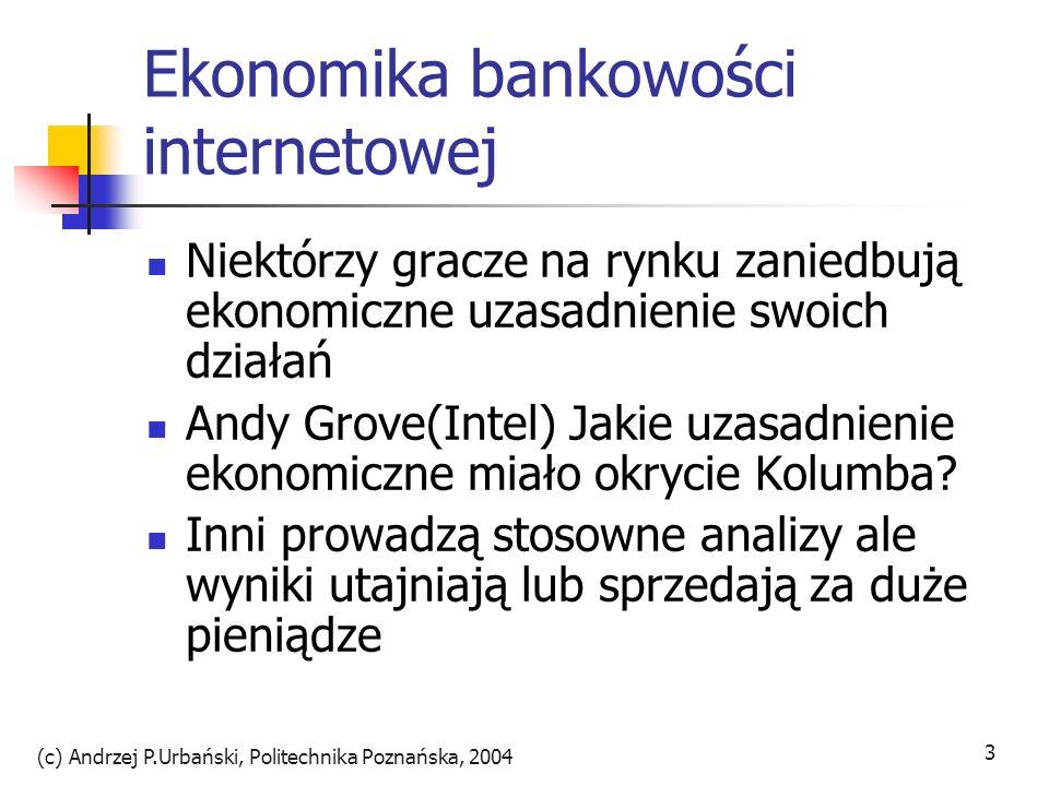 (c) Andrzej P.Urbański, Politechnika Poznańska, 2004 3 Ekonomika bankowości internetowej Niektórzy gracze na rynku zaniedbują ekonomiczne uzasadnienie