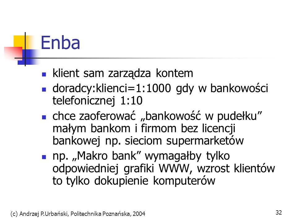 (c) Andrzej P.Urbański, Politechnika Poznańska, 2004 33 Pulsive.de stworzony przez niewielki prywatny bank HSBC Trinhaus&Burkhard samodzielnie jedynie usługi brokerskie konto osobiste z outsourcingu przy zwiększaniu przejrzystości rynku a zarazem spadku lojalności klientów wobec tradycyjnych banków uniwersalnych, banki wirtualne mają przed sobą przyszłość