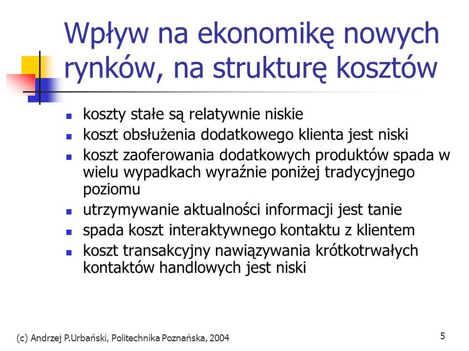 (c) Andrzej P.Urbański, Politechnika Poznańska, 2004 6 Korzyści sieci występujące w sieci dobra mają tym większą jednostkową wartość, im bardziej są rozpowszechnione telefon: samotny posiadacz nie ma pożytku, w miarę wzrostu liczby abonentów wartość wzrasta telewizja: zwiększona liczba użytkowników zwiększa zakres dóbr komplementarność elementów źródłem korzyści sieci warunkiem komplmentarności jest kompatybilność walka o standardy np.płatności pozyskiwanie klientów za wszelką cenę dla realizacji długofalowej wizji