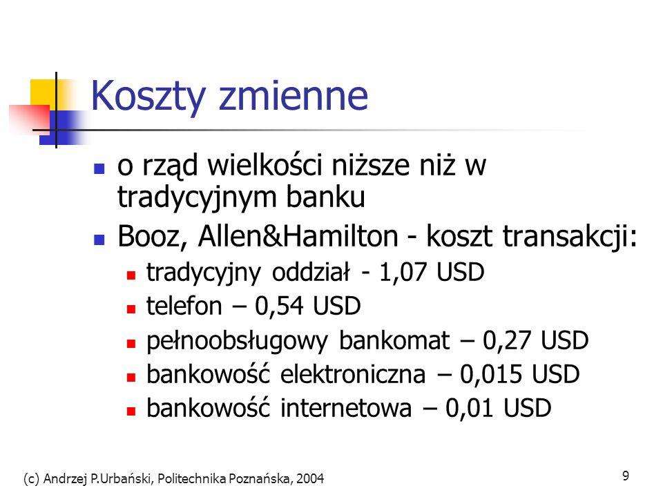 (c) Andrzej P.Urbański, Politechnika Poznańska, 2004 10 Koszty zmienne wygoda korzystania z bankomatów spowodowała zwiększenie częstości korzystania z nich i koszty banków wzrosły Internet redukuje koszty przez automatyzację i koszty klienta(telek.) redukcja kosztów przez outourcing rezygnacja z opłat i ryczałty