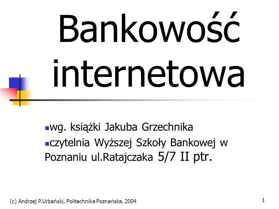 (c) Andrzej P.Urbański, Politechnika Poznańska, 2004 2 Zmiana Zamknięty świat banków z wysokimi barierami wejścia Banki w siedzibach przypominających świątynie dla podziwu i odstraszania Wzmocnienie bariery przez rozbudowane sieci oddziałów i monumentalne wydatki na systemy informatyczne Ale teraz bariery zaczynają pękać i to z każdej strony Znane bankom zasady gry zostały unieważnione