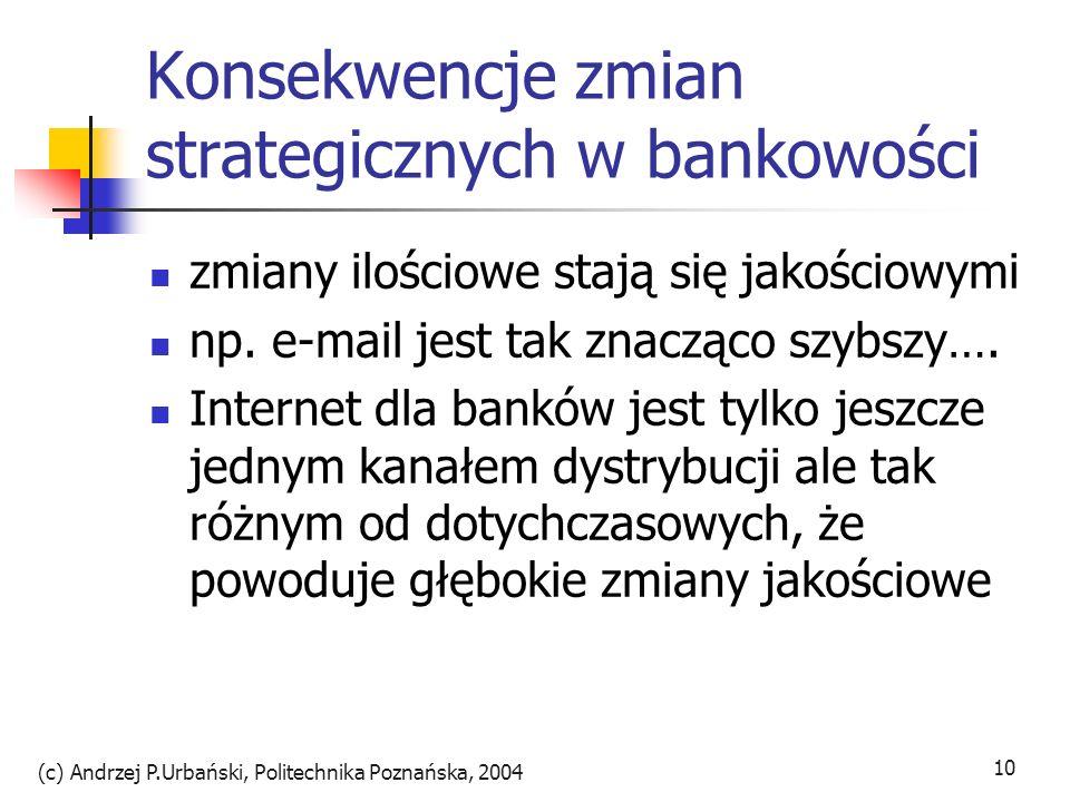 (c) Andrzej P.Urbański, Politechnika Poznańska, 2004 10 Konsekwencje zmian strategicznych w bankowości zmiany ilościowe stają się jakościowymi np. e-m