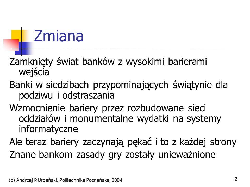 (c) Andrzej P.Urbański, Politechnika Poznańska, 2004 2 Zmiana Zamknięty świat banków z wysokimi barierami wejścia Banki w siedzibach przypominających