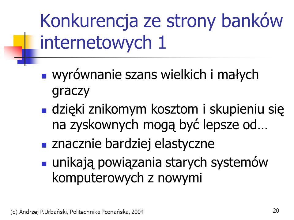 (c) Andrzej P.Urbański, Politechnika Poznańska, 2004 20 Konkurencja ze strony banków internetowych 1 wyrównanie szans wielkich i małych graczy dzięki
