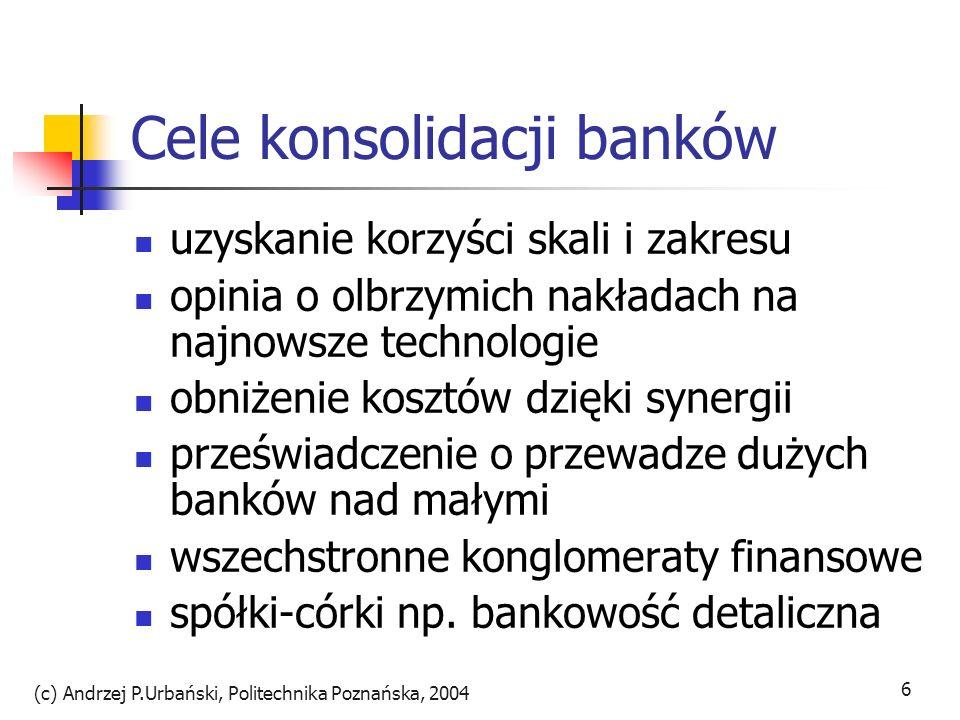 (c) Andrzej P.Urbański, Politechnika Poznańska, 2004 6 Cele konsolidacji banków uzyskanie korzyści skali i zakresu opinia o olbrzymich nakładach na na
