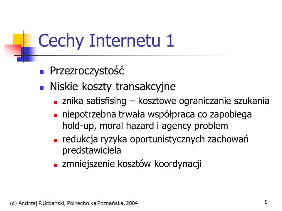 (c) Andrzej P.Urbański, Politechnika Poznańska, 2004 8 Cechy Internetu 1 Przezroczystość Niskie koszty transakcyjne znika satisfising – kosztowe ogran