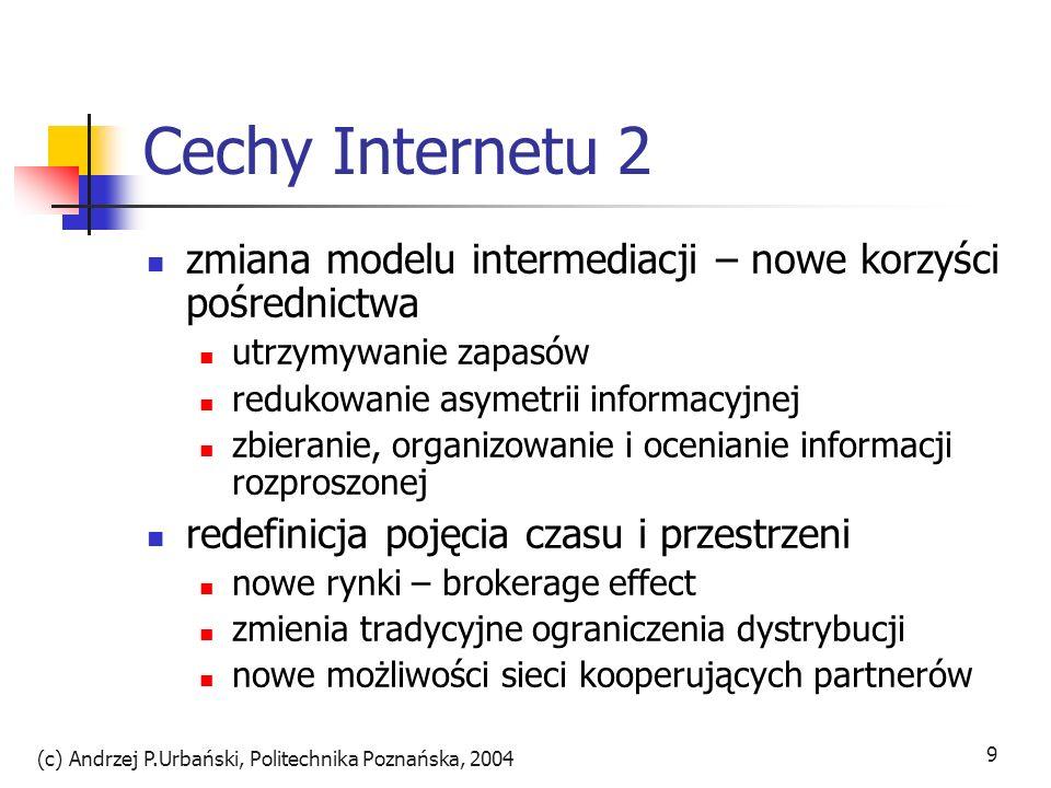 (c) Andrzej P.Urbański, Politechnika Poznańska, 2004 9 Cechy Internetu 2 zmiana modelu intermediacji – nowe korzyści pośrednictwa utrzymywanie zapasów