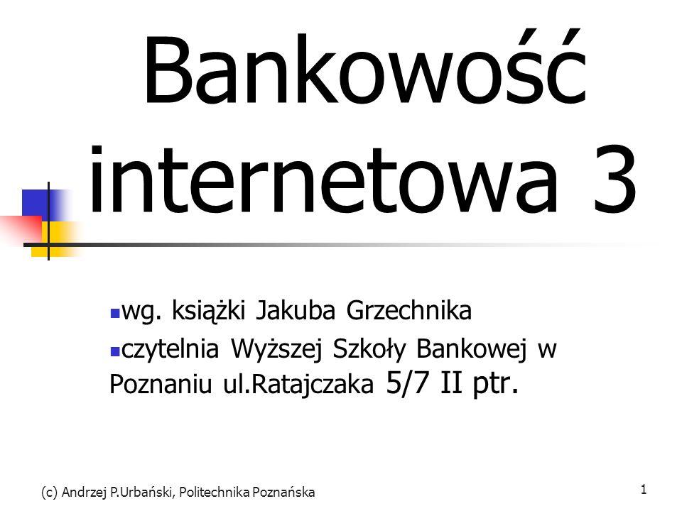 (c) Andrzej P.Urbański, Politechnika Poznańska 1 Bankowość internetowa 3 wg. książki Jakuba Grzechnika czytelnia Wyższej Szkoły Bankowej w Poznaniu ul