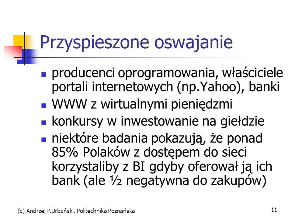 (c) Andrzej P.Urbański, Politechnika Poznańska 11 Przyspieszone oswajanie producenci oprogramowania, właściciele portali internetowych (np.Yahoo), banki WWW z wirtualnymi pieniędzmi konkursy w inwestowanie na giełdzie niektóre badania pokazują, że ponad 85% Polaków z dostępem do sieci korzystaliby z BI gdyby oferował ją ich bank (ale ½ negatywna do zakupów)