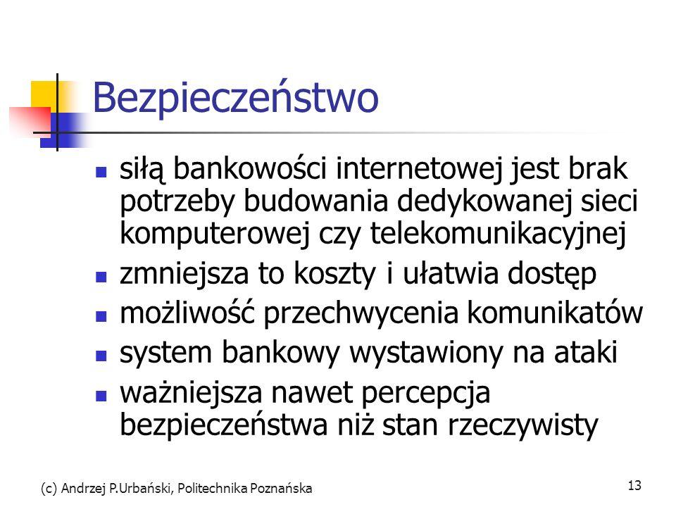 (c) Andrzej P.Urbański, Politechnika Poznańska 13 Bezpieczeństwo siłą bankowości internetowej jest brak potrzeby budowania dedykowanej sieci komputerowej czy telekomunikacyjnej zmniejsza to koszty i ułatwia dostęp możliwość przechwycenia komunikatów system bankowy wystawiony na ataki ważniejsza nawet percepcja bezpieczeństwa niż stan rzeczywisty