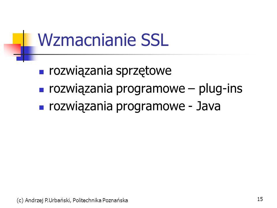 (c) Andrzej P.Urbański, Politechnika Poznańska 15 Wzmacnianie SSL rozwiązania sprzętowe rozwiązania programowe – plug-ins rozwiązania programowe - Java