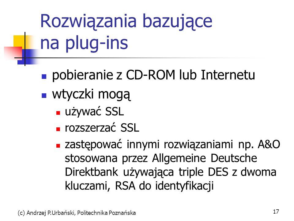 (c) Andrzej P.Urbański, Politechnika Poznańska 17 Rozwiązania bazujące na plug-ins pobieranie z CD-ROM lub Internetu wtyczki mogą używać SSL rozszerzać SSL zastępować innymi rozwiązaniami np.