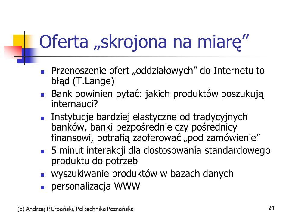 (c) Andrzej P.Urbański, Politechnika Poznańska 24 Oferta skrojona na miarę Przenoszenie ofert oddziałowych do Internetu to błąd (T.Lange) Bank powinie