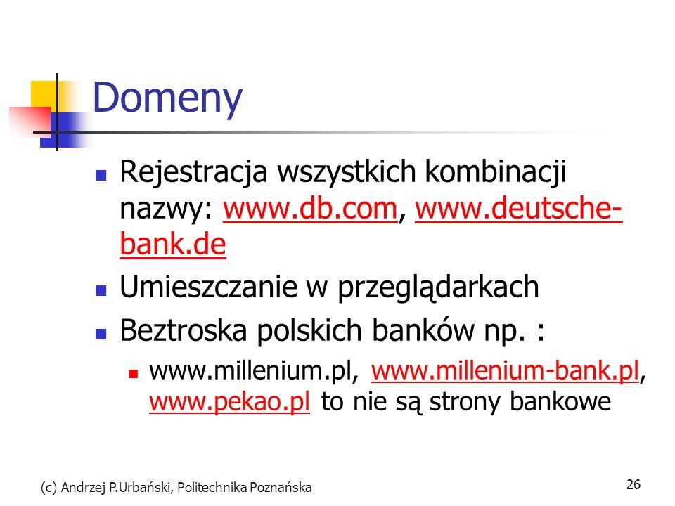 (c) Andrzej P.Urbański, Politechnika Poznańska 26 Domeny Rejestracja wszystkich kombinacji nazwy: www.db.com, www.deutsche- bank.dewww.db.comwww.deutsche- bank.de Umieszczanie w przeglądarkach Beztroska polskich banków np.