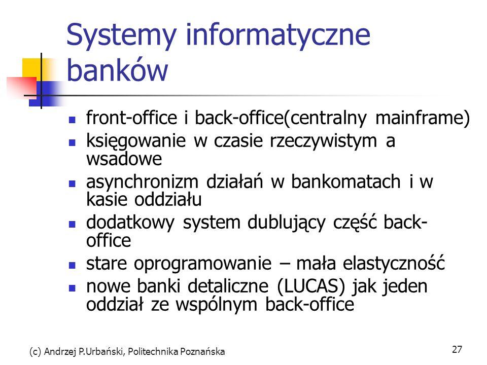 (c) Andrzej P.Urbański, Politechnika Poznańska 27 Systemy informatyczne banków front-office i back-office(centralny mainframe) księgowanie w czasie rzeczywistym a wsadowe asynchronizm działań w bankomatach i w kasie oddziału dodatkowy system dublujący część back- office stare oprogramowanie – mała elastyczność nowe banki detaliczne (LUCAS) jak jeden oddział ze wspólnym back-office