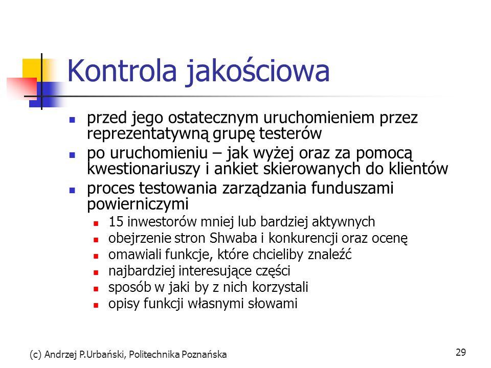 (c) Andrzej P.Urbański, Politechnika Poznańska 29 Kontrola jakościowa przed jego ostatecznym uruchomieniem przez reprezentatywną grupę testerów po uruchomieniu – jak wyżej oraz za pomocą kwestionariuszy i ankiet skierowanych do klientów proces testowania zarządzania funduszami powierniczymi 15 inwestorów mniej lub bardziej aktywnych obejrzenie stron Shwaba i konkurencji oraz ocenę omawiali funkcje, które chcieliby znaleźć najbardziej interesujące części sposób w jaki by z nich korzystali opisy funkcji własnymi słowami
