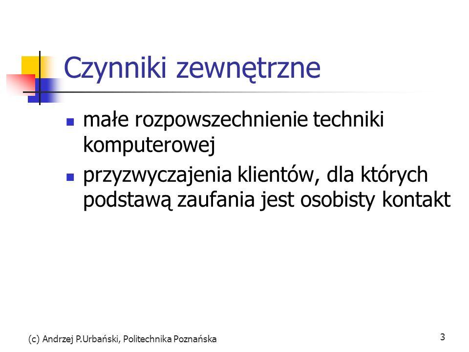(c) Andrzej P.Urbański, Politechnika Poznańska 3 Czynniki zewnętrzne małe rozpowszechnienie techniki komputerowej przyzwyczajenia klientów, dla których podstawą zaufania jest osobisty kontakt