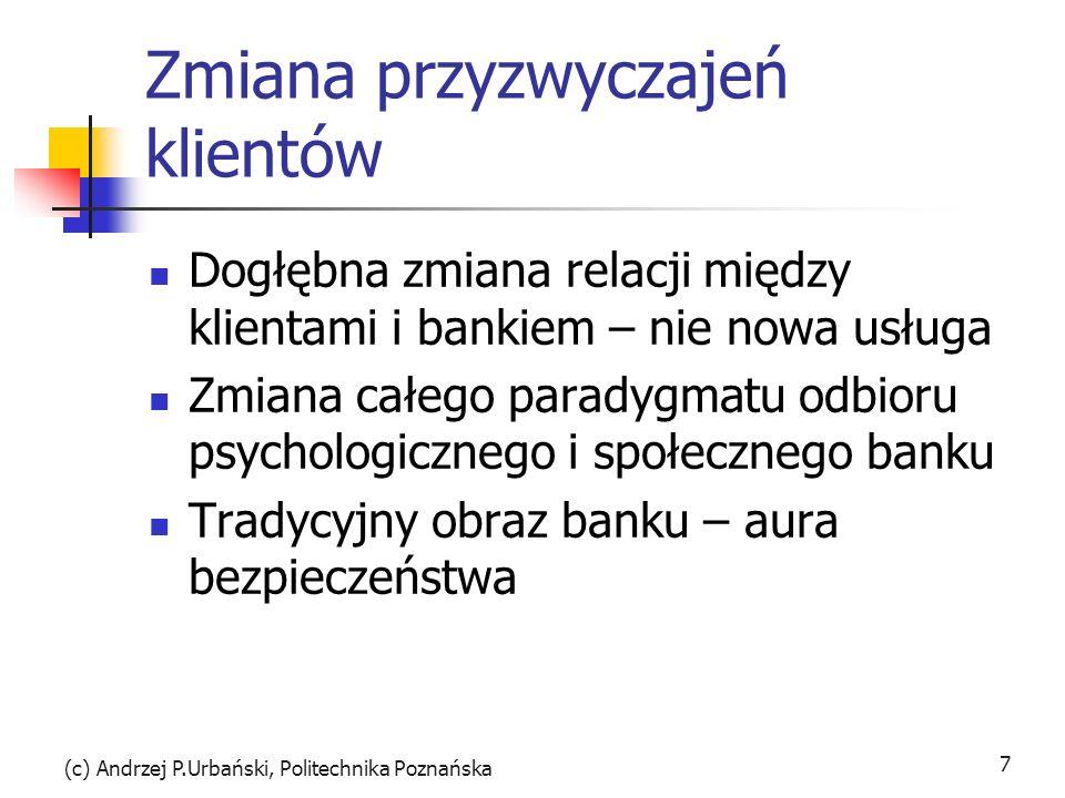 (c) Andrzej P.Urbański, Politechnika Poznańska 7 Zmiana przyzwyczajeń klientów Dogłębna zmiana relacji między klientami i bankiem – nie nowa usługa Zm
