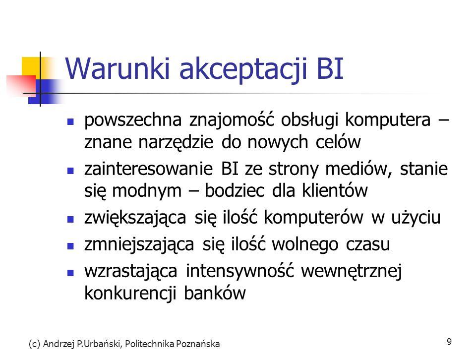 (c) Andrzej P.Urbański, Politechnika Poznańska 9 Warunki akceptacji BI powszechna znajomość obsługi komputera – znane narzędzie do nowych celów zainteresowanie BI ze strony mediów, stanie się modnym – bodziec dla klientów zwiększająca się ilość komputerów w użyciu zmniejszająca się ilość wolnego czasu wzrastająca intensywność wewnętrznej konkurencji banków
