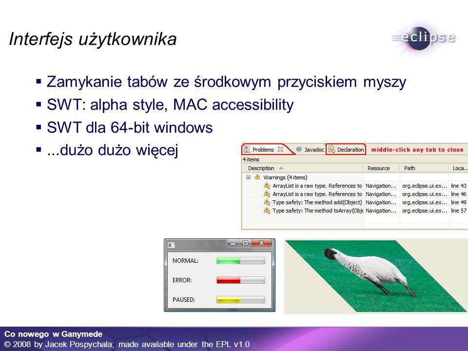 Co nowego w Ganymede © 2008 by Jacek Pospychala; made available under the EPL v1.0 Interfejs użytkownika Zamykanie tabów ze środkowym przyciskiem myszy SWT: alpha style, MAC accessibility SWT dla 64-bit windows...dużo dużo więcej