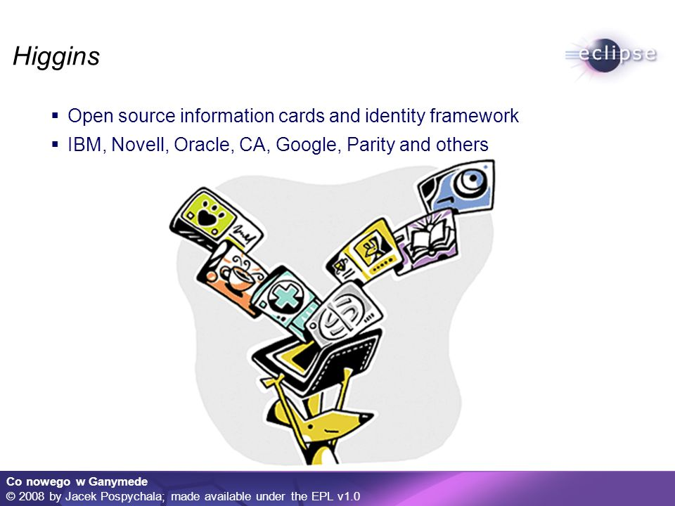 Co nowego w Ganymede © 2008 by Jacek Pospychala; made available under the EPL v1.0 Higgins Open source information cards and identity framework IBM, Novell, Oracle, CA, Google, Parity and others