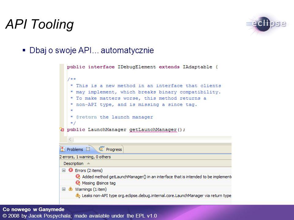 Co nowego w Ganymede © 2008 by Jacek Pospychala; made available under the EPL v1.0 API Tooling Dbaj o swoje API... automatycznie