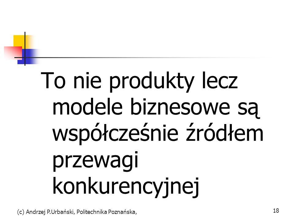 To nie produkty lecz modele biznesowe są współcześnie źródłem przewagi konkurencyjnej (c) Andrzej P.Urbański, Politechnika Poznańska, 18