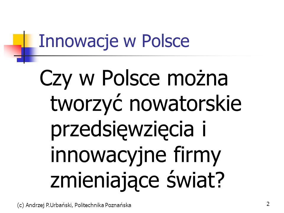 Innowacje w Polsce Czy w Polsce można tworzyć nowatorskie przedsięwzięcia i innowacyjne firmy zmieniające świat? (c) Andrzej P.Urbański, Politechnika