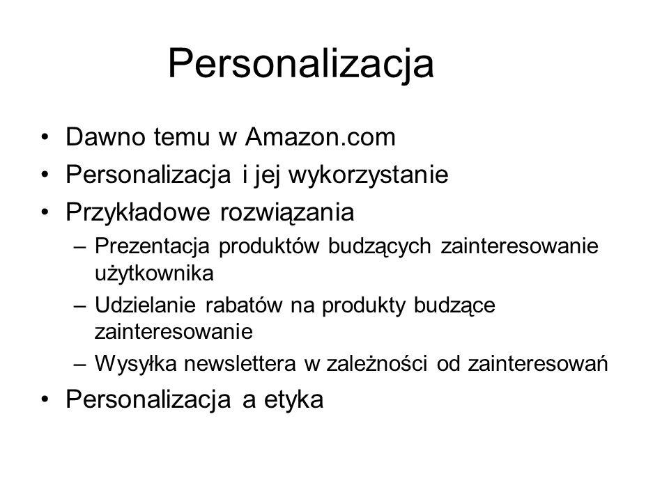 Personalizacja Dawno temu w Amazon.com Personalizacja i jej wykorzystanie Przykładowe rozwiązania –Prezentacja produktów budzących zainteresowanie użytkownika –Udzielanie rabatów na produkty budzące zainteresowanie –Wysyłka newslettera w zależności od zainteresowań Personalizacja a etyka